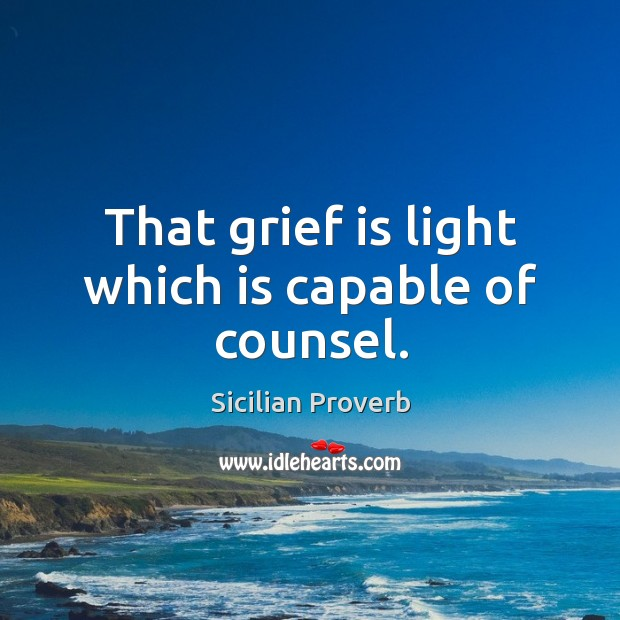 Image, That grief is light which is capable of counsel.