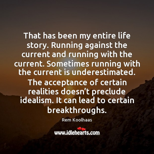 That has been my entire life story. Running against the current and Rem Koolhaas Picture Quote