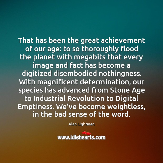 That has been the great achievement of our age: to so thoroughly Alan Lightman Picture Quote