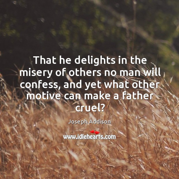 Image, That he delights in the misery of others no man will confess, and yet what other motive