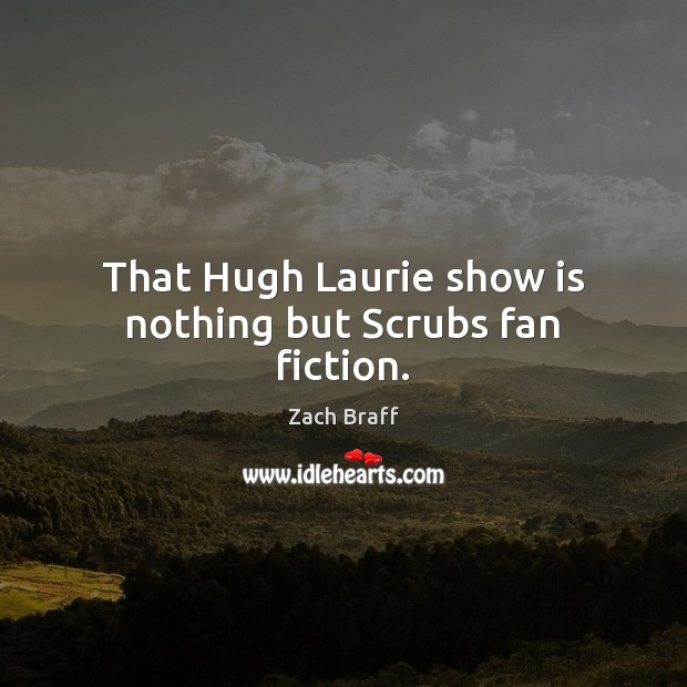 That Hugh Laurie show is nothing but Scrubs fan fiction. Image
