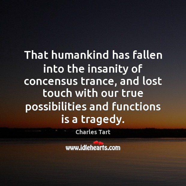 Charles Tart Picture Quote image saying: That humankind has fallen into the insanity of concensus trance, and lost