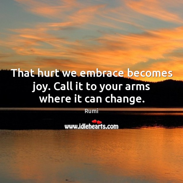 That hurt we embrace becomes joy. Call it to your arms where it can change. Rumi Picture Quote