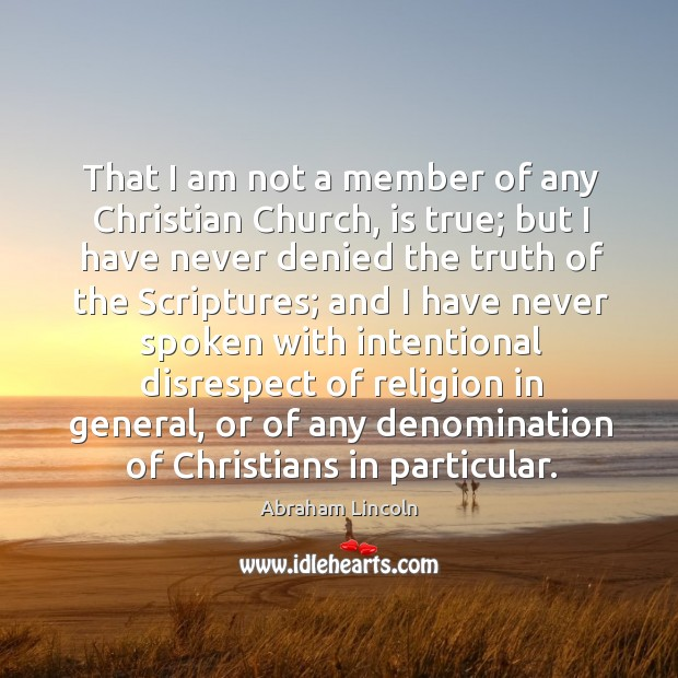 Image, That I am not a member of any christian church, is true; but I have never denied the truth of the scriptures