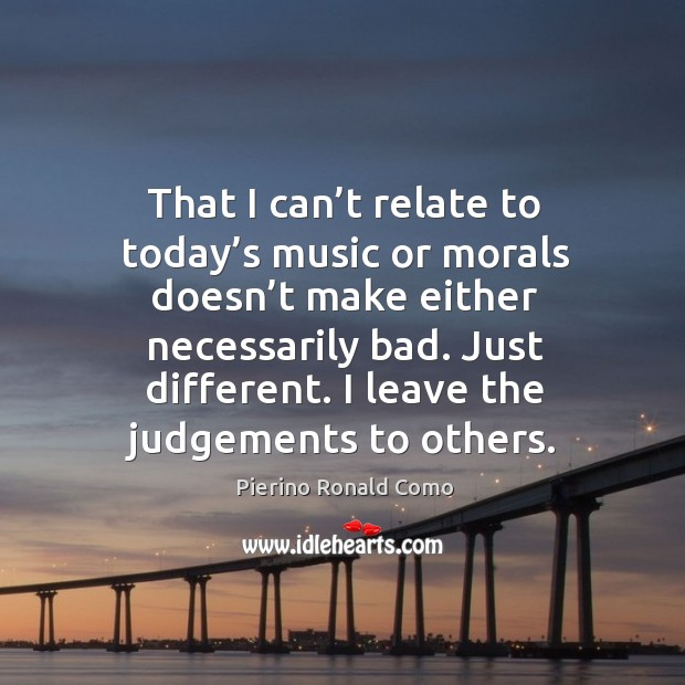 That I can't relate to today's music or morals doesn't make either necessarily bad. Image
