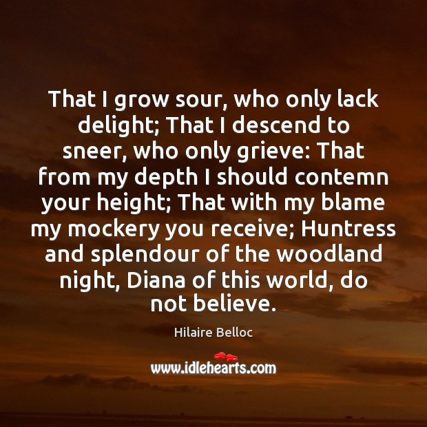 That I grow sour, who only lack delight; That I descend to Hilaire Belloc Picture Quote