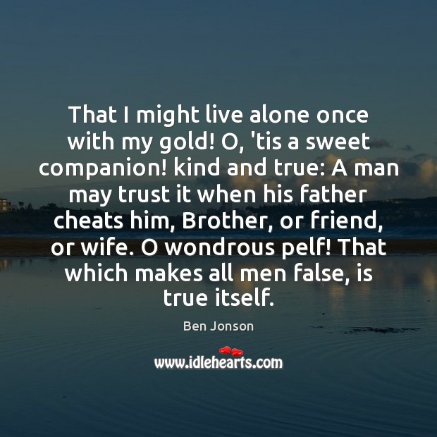 That I might live alone once with my gold! O, 'tis a Image