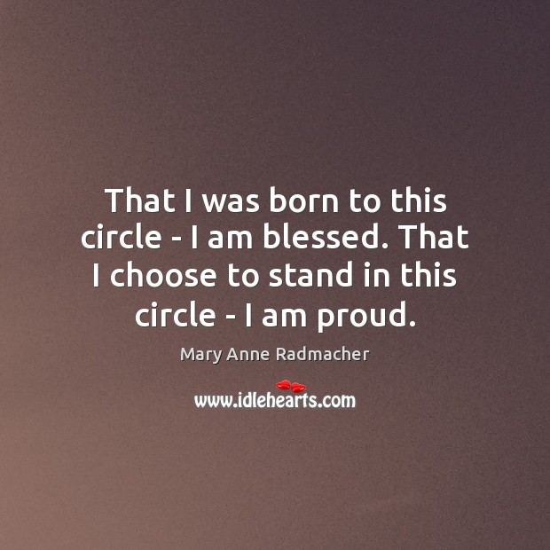 That I was born to this circle – I am blessed. That Mary Anne Radmacher Picture Quote