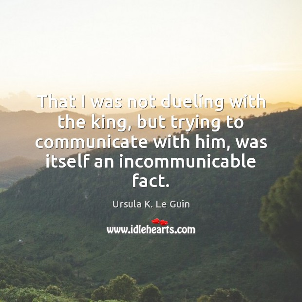 That I was not dueling with the king, but trying to communicate Ursula K. Le Guin Picture Quote