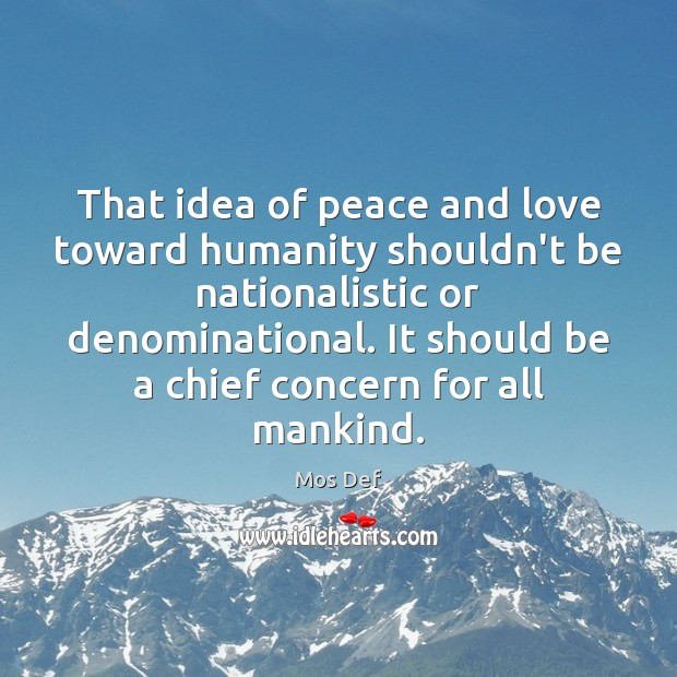 That idea of peace and love toward humanity shouldn't be nationalistic or Mos Def Picture Quote