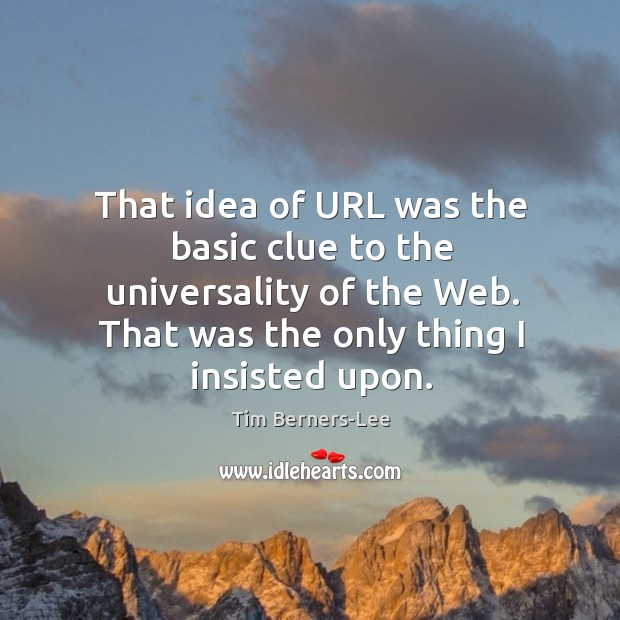 That idea of url was the basic clue to the universality of the web. That was the only thing I insisted upon. Image