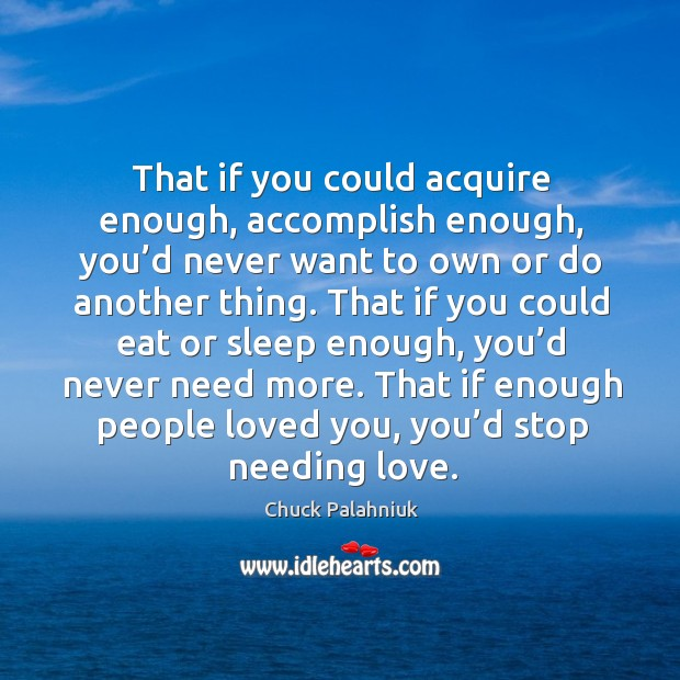 That if you could acquire enough, accomplish enough, you'd never want Image