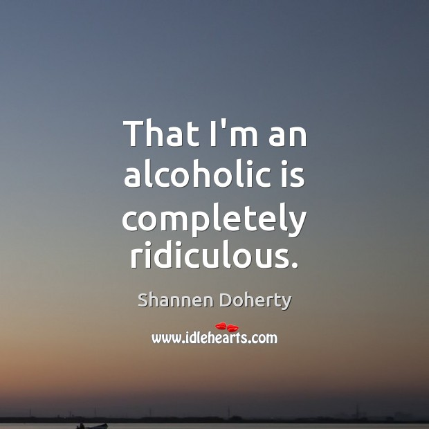 That I'm an alcoholic is completely ridiculous. Shannen Doherty Picture Quote