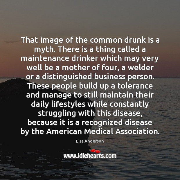 That image of the common drunk is a myth. There is a Image