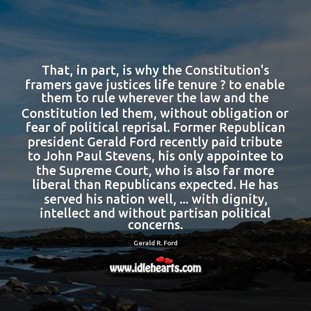 That, in part, is why the Constitution's framers gave justices life tenure ? Gerald R. Ford Picture Quote