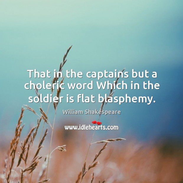 That in the captains but a choleric word Which in the soldier is flat blasphemy. Image