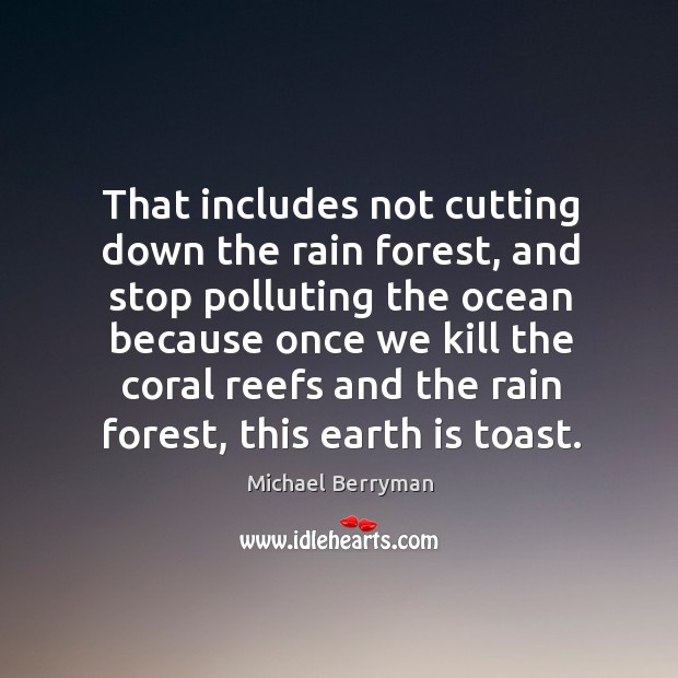 That includes not cutting down the rain forest, and stop polluting the ocean because Image