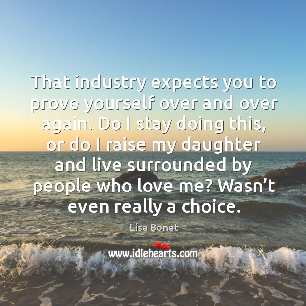 That industry expects you to prove yourself over and over again. Image