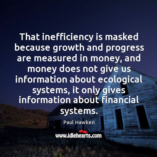 That inefficiency is masked because growth and progress are measured in money Paul Hawken Picture Quote