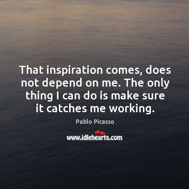 Image, That inspiration comes, does not depend on me. The only thing I