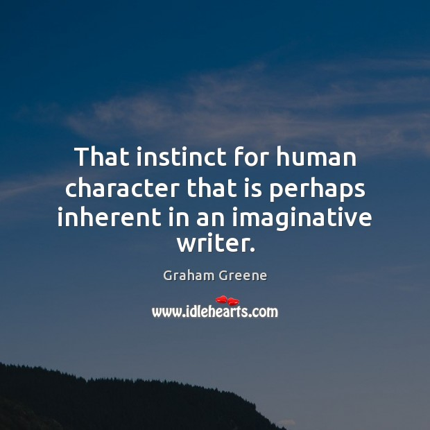 That instinct for human character that is perhaps inherent in an imaginative writer. Graham Greene Picture Quote