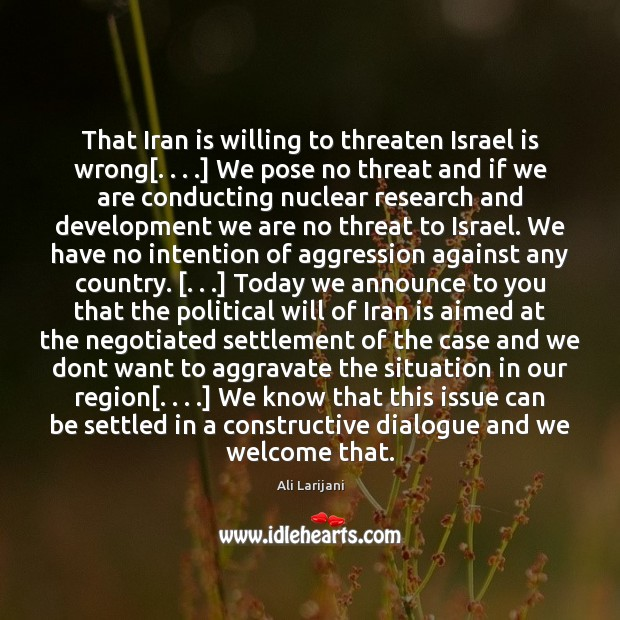 That Iran is willing to threaten Israel is wrong[. . . .] We pose no Image