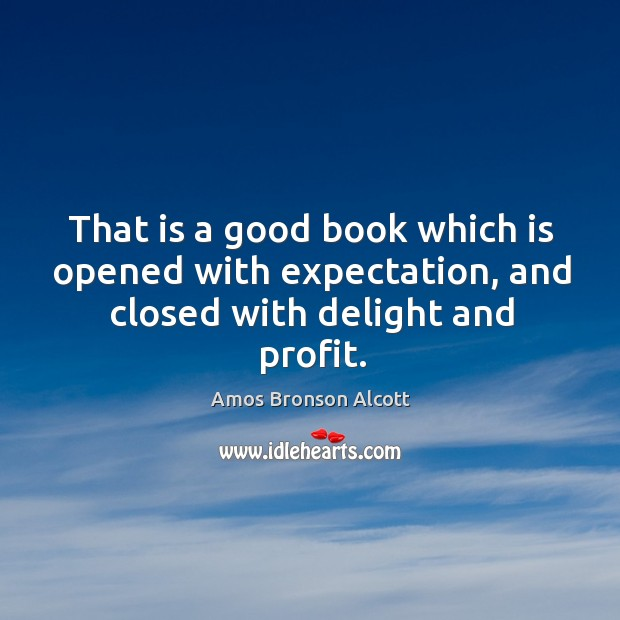That is a good book which is opened with expectation, and closed with delight and profit. Image