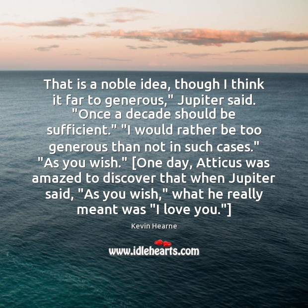 """That is a noble idea, though I think it far to generous,"""" Kevin Hearne Picture Quote"""