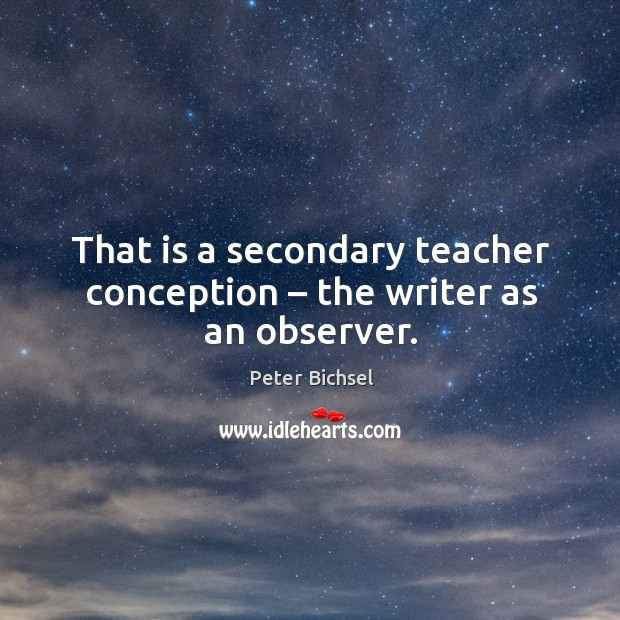 That is a secondary teacher conception – the writer as an observer. Peter Bichsel Picture Quote