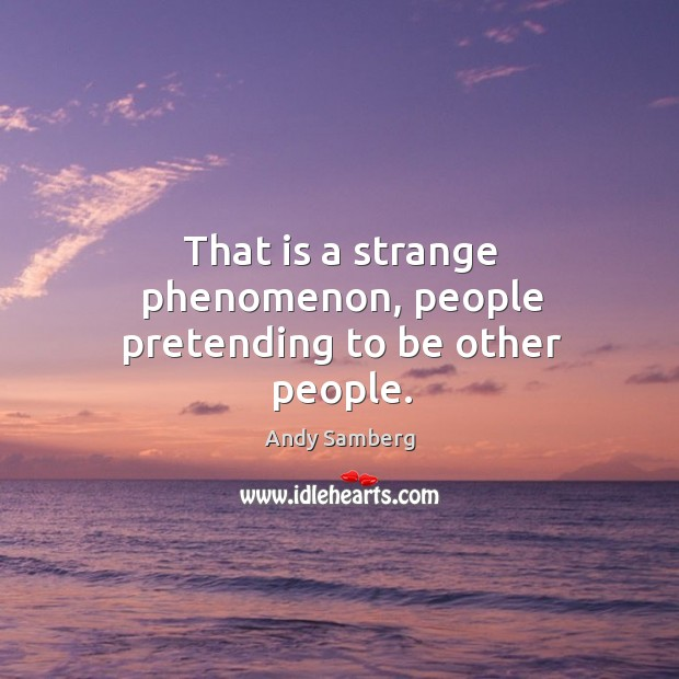 That is a strange phenomenon, people pretending to be other people. Andy Samberg Picture Quote