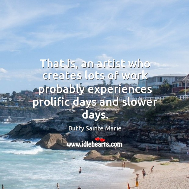 That is, an artist who creates lots of work probably experiences prolific days and slower days. Image