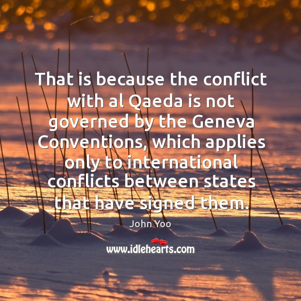 That is because the conflict with al qaeda is not governed by the geneva conventions John Yoo Picture Quote
