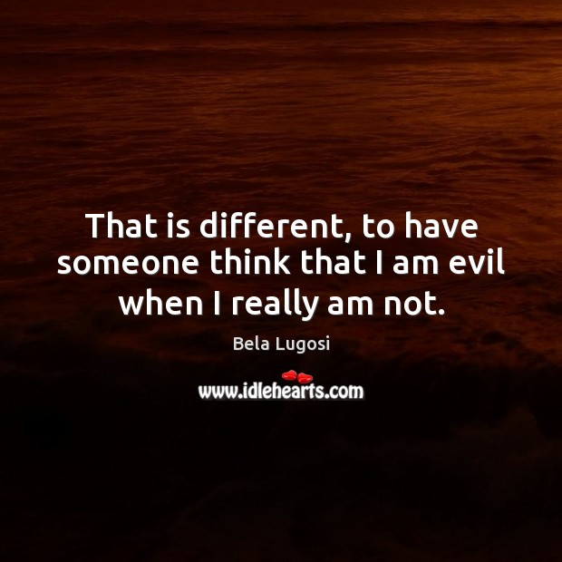 Image, That is different, to have someone think that I am evil when I really am not.