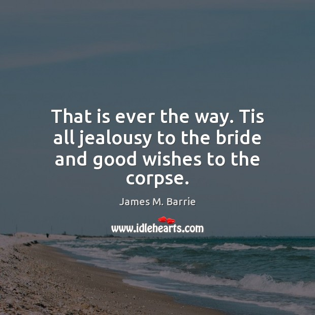 That is ever the way. Tis all jealousy to the bride and good wishes to the corpse. James M. Barrie Picture Quote