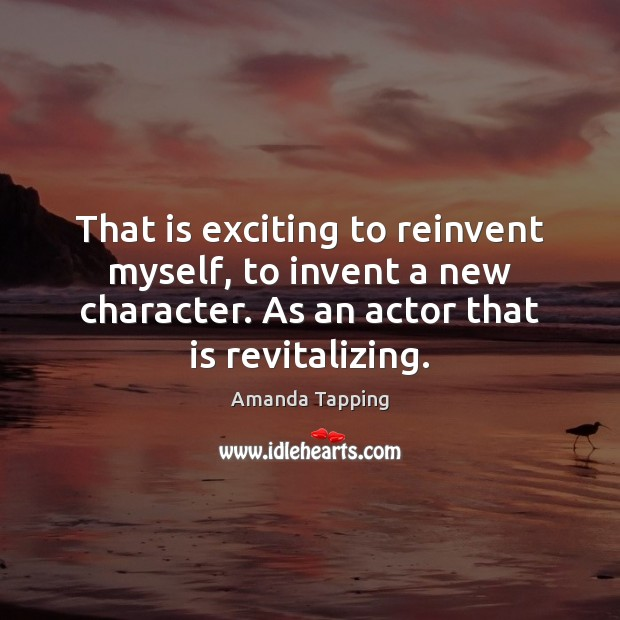 Image, That is exciting to reinvent myself, to invent a new character. As