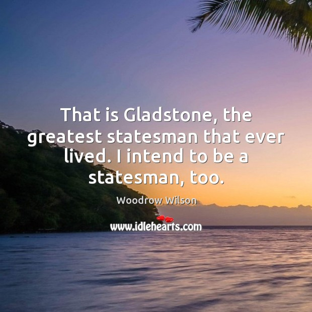 That is Gladstone, the greatest statesman that ever lived. I intend to Image