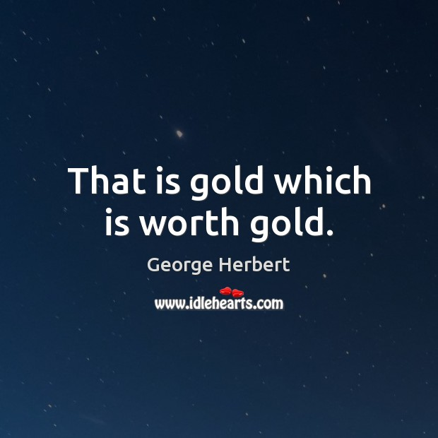 That is gold which is worth gold. George Herbert Picture Quote
