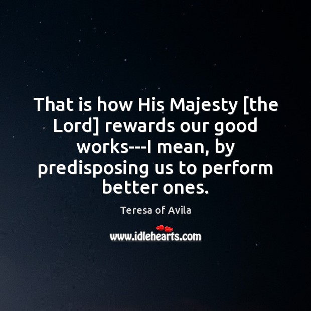 That is how His Majesty [the Lord] rewards our good works—I mean, Teresa of Avila Picture Quote