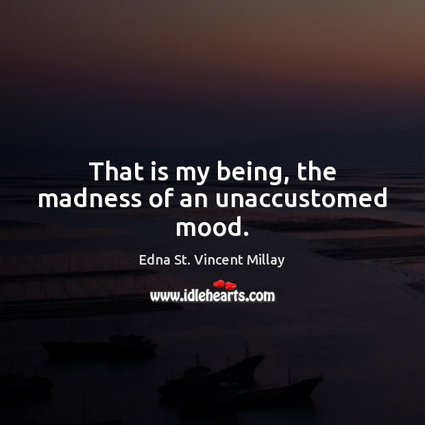 That is my being, the madness of an unaccustomed mood. Edna St. Vincent Millay Picture Quote