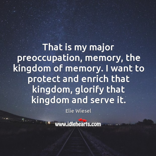That is my major preoccupation, memory, the kingdom of memory. Image