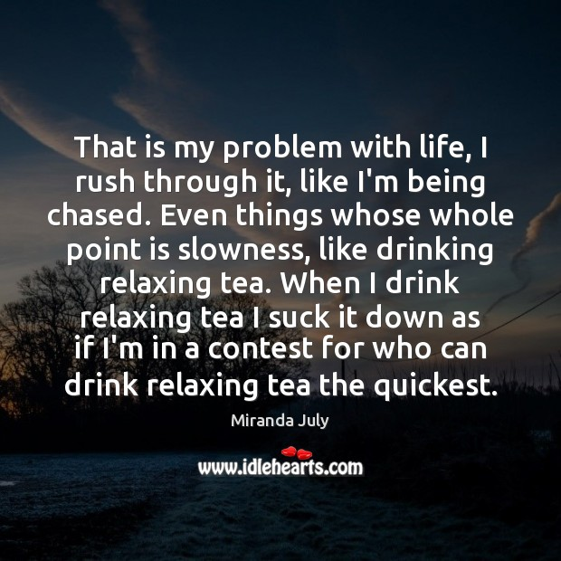 That is my problem with life, I rush through it, like I'm Miranda July Picture Quote