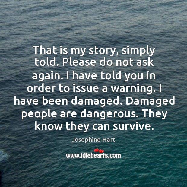 That is my story, simply told. Please do not ask again. I Josephine Hart Picture Quote