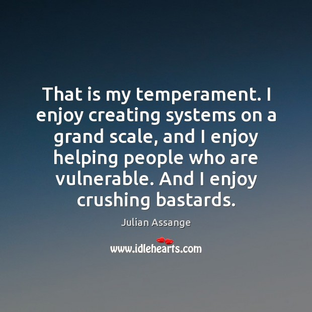That is my temperament. I enjoy creating systems on a grand scale, Julian Assange Picture Quote