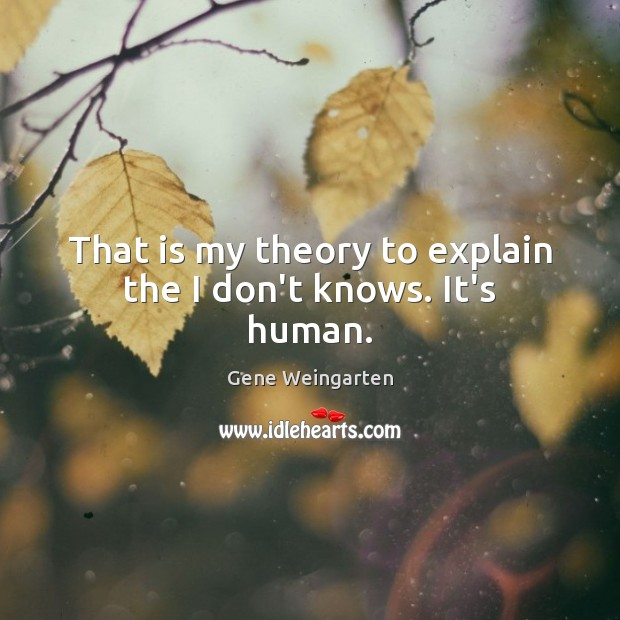 That is my theory to explain the I don't knows. It's human. Image