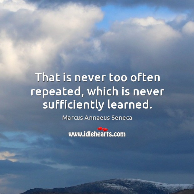 That is never too often repeated, which is never sufficiently learned. Marcus Annaeus Seneca Picture Quote
