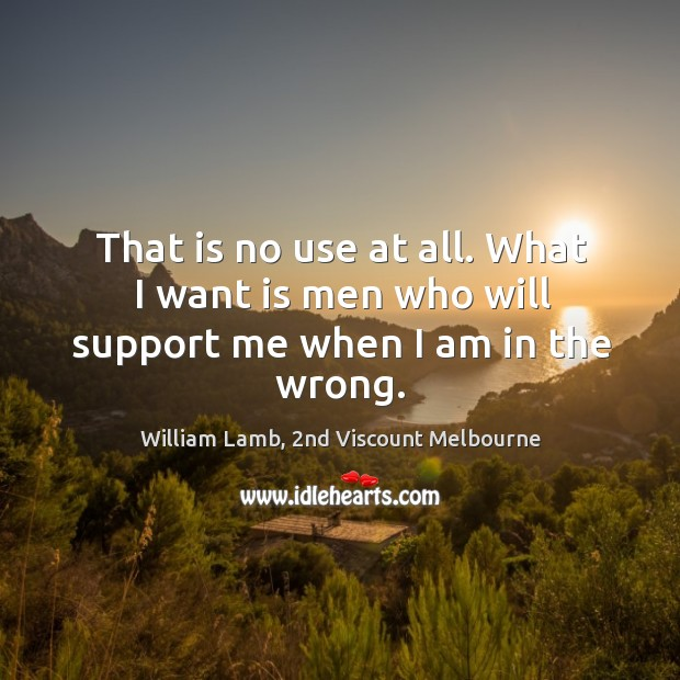That is no use at all. What I want is men who will support me when I am in the wrong. Image