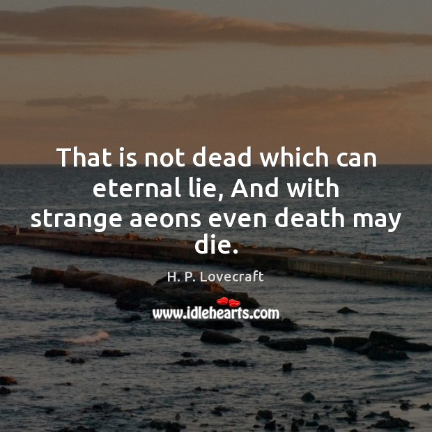 That is not dead which can eternal lie, And with strange aeons even death may die. Image