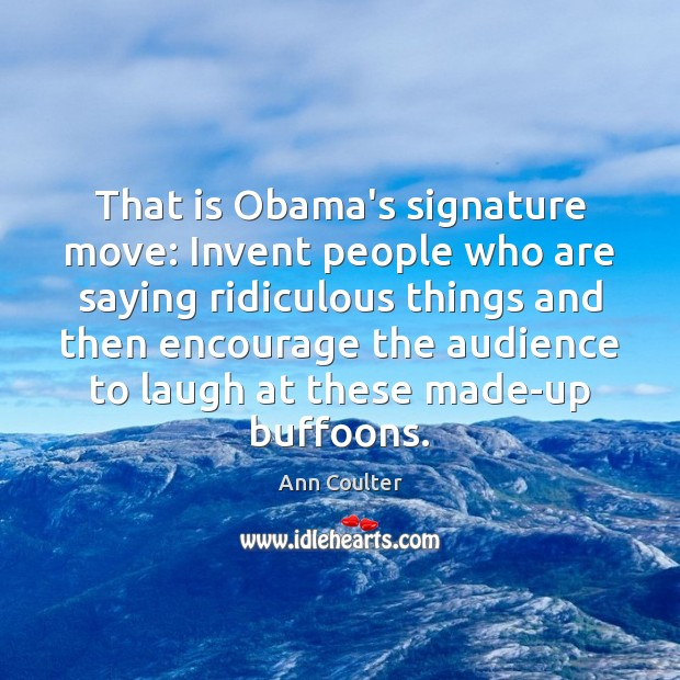 Image, That is Obama's signature move: Invent people who are saying ridiculous things