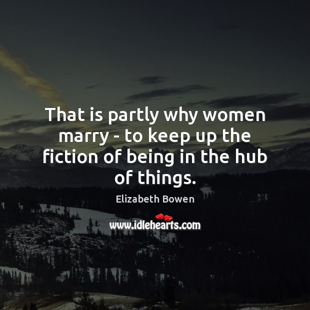 That is partly why women marry – to keep up the fiction of being in the hub of things. Image