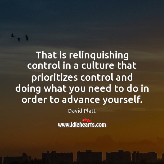 That is relinquishing control in a culture that prioritizes control and doing David Platt Picture Quote